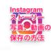 【Instagram】インスタのストーリー、写真、動画の保存の方法